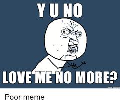 Yu Meme - yu no love me no more made on imgur poor meme love meme on me me