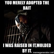 Bait Meme - you merely adopted the bait i was raised in it molded by it bane