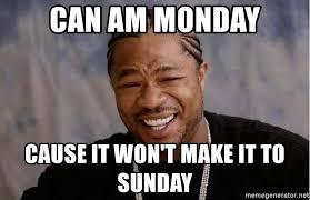 Can Am Meme - can am monday cause it won t make it to sunday yo dawg meme