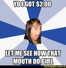 What That Mouth Do Meme - yo i got 2 00 let me see how that mouth do girl meme factory