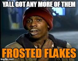 Frosted Flakes Meme - y all got any more of that meme imgflip