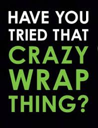 that wrap thing you heard of that wrap thing you tried that