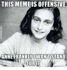 Anne Meme - this meme isoffensive iwontstand anne frankly fort meme on me me