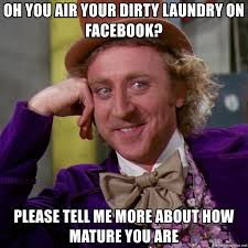 Dirty Laundry Meme - oh you air your dirty laundry on facebook please tell me more about