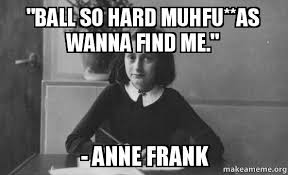 Ball So Hard Meme - ball so hard muhfu as wanna find me anne frank anne frank