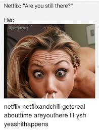 Lit Meme - netflix are you still there her netflix netflixandchill getsreal