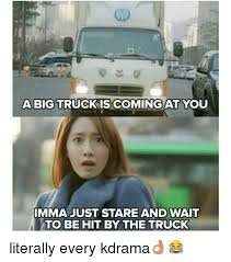 Big Truck Meme - a big truck coming at you imma just stare and wait to be hit by the