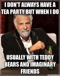 Tea Party Meme - don t always have a tea party but when i