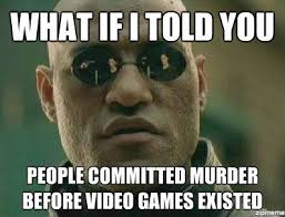 Murder Meme - what if i told you people committed murder before video games