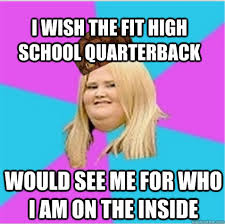 Scumbag Fat Girl Meme - i wish the fit high school quarterback would see me for who i am on