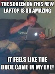 Laptop Meme - the screen on this new laptop is so amazing it feels like the dude