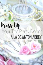 tips for a downton abbey inspired tea party decor u2013 the wardrobe