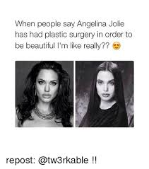 Plastic Surgery Meme - when people say angelina jolie has had plastic surgery in order to