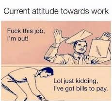 Fuck This Memes - current attitude towards work fuck this job i m out lol just