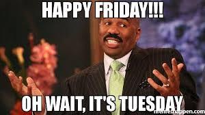Tuesday Meme - happy friday oh wait it s tuesday meme steve harvey 38516