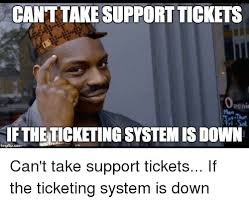 Tech Support Memes - cant take support tickets peni mon iftheticketing system is down