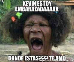 Memes De Kevin - kevin estoy embarazadaaaaa donde estas te amo meme de qye