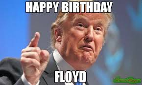 Floyd Meme - happy birthday floyd meme donald trump 80811 page 1042