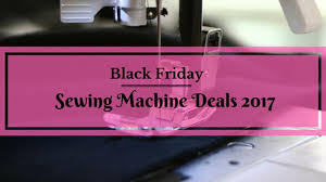 best 2017 black friday deals best black friday sewing machine deals 2017 bag yourself a great deal