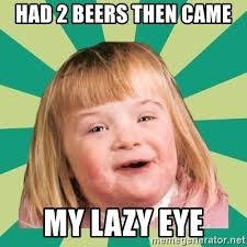 Lazy Eye Meme - had 2 beers then came my lazy eye retard girl meme generator