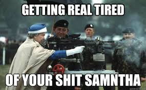 Getting Real Tired Meme - getting real tired of your shit sam磧ntha queen elizabeth quickmeme