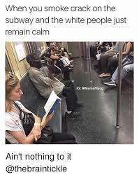 Smoking Crack Meme - when you smoke crack on the subway and the white people just remain