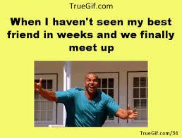 My Best Friend Meme - when i haven t seen my best friend in weeks and we finally meet up