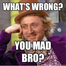 You Mad Bro Meme - what s wrong you mad bro condescending wonka quickmeme