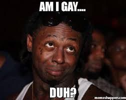 Duh Memes - am i gay duh meme lil wayne 32465 page 11 memeshappen
