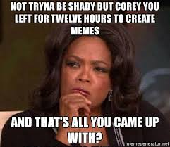 Create A Memes - not tryna be shady but corey you left for twelve hours to create
