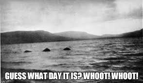 Loch Ness Monster Meme - guess what day it is whoot whoot imgflip