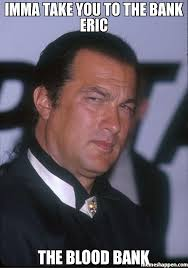 Blood Meme - imma take you to the bank eric the blood bank meme steven seagal