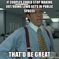 Making Out Meme - if couples could stop making out doing lewd acts in public spaces