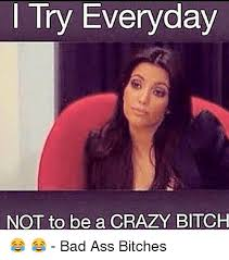 Crazy Ass Memes - try everyday not to be a crazy bitch bad ass bitches
