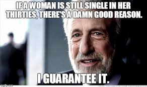 Single Woman Meme - as a guy in his thirties trying to get out and date this has become