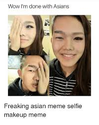 Asian Meme Face - wow i m done with asians freaking asian meme selfie makeup meme