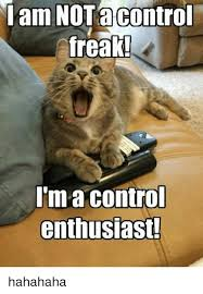 Control Freak Meme - am not a control freak i m a control enthusiast hahahaha meme on
