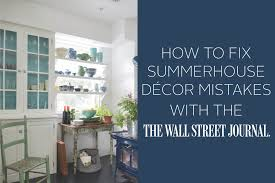 how to fix summerhouse decor mistakes with the wall street journal
