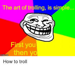 Trolling Memes - 25 best memes about the art of trolling the art of trolling