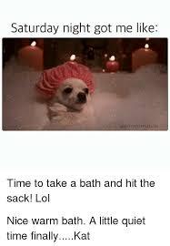 Saturday Night Meme - saturday night got me like boywithno job time to take a bath and hit