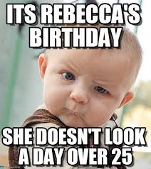 Rebecca Meme - its rebecca s birthday sceptical baby meme on memegen