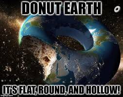 Funny Donut Meme - donut earth theory it s flat round and hollow imgflip