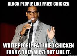 Black People Memes - black people like fried chicken white people eat fried chicken
