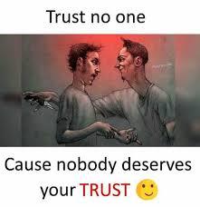 Trust No One Meme - dopl3r com memes trust no one trust no one cause nobody deserves
