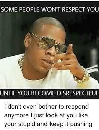 Disrespectful Memes - some people won t respect you until you become disrespectful i don