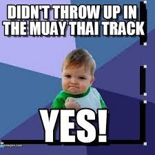 Muay Thai Memes - didn t throw up in the muay thai track on memegen