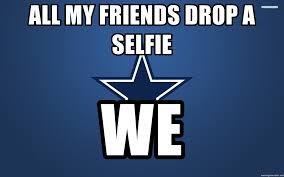 Dallas Cowboys Meme Generator - all my friends drop a selfie we dallas cowboys meme generator