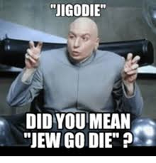 Go Die Meme - jigodie did you mean jew go die jews meme on me me