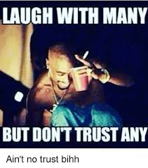No Trust Meme - laugh with many but dont trust any ain t no trust bihh meme on me me