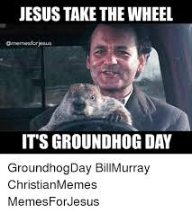 Bill Murray Groundhog Day Meme - jesus take the wheel omemesforiesus its groundhog day groundhogday